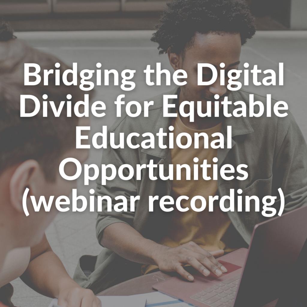 Bridging the Digital Divide for Equitable Educational Opportunities (webinar recording)