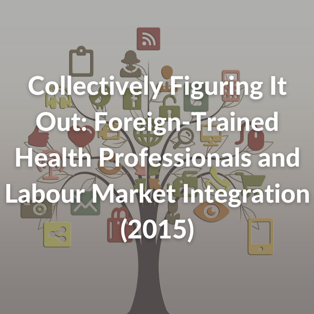 Collectively Figuring It Out: Foreign-Trained Health Professionals and Labour Market Integration (2015)