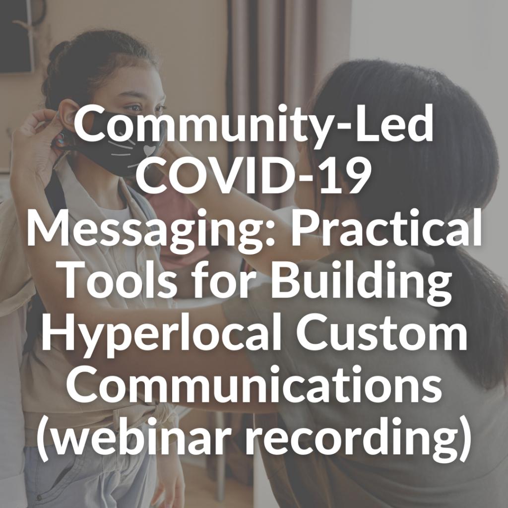Community-Led COVID-19 Messaging: Practical Tools for Building Hyperlocal Custom Communications (webinar recording)