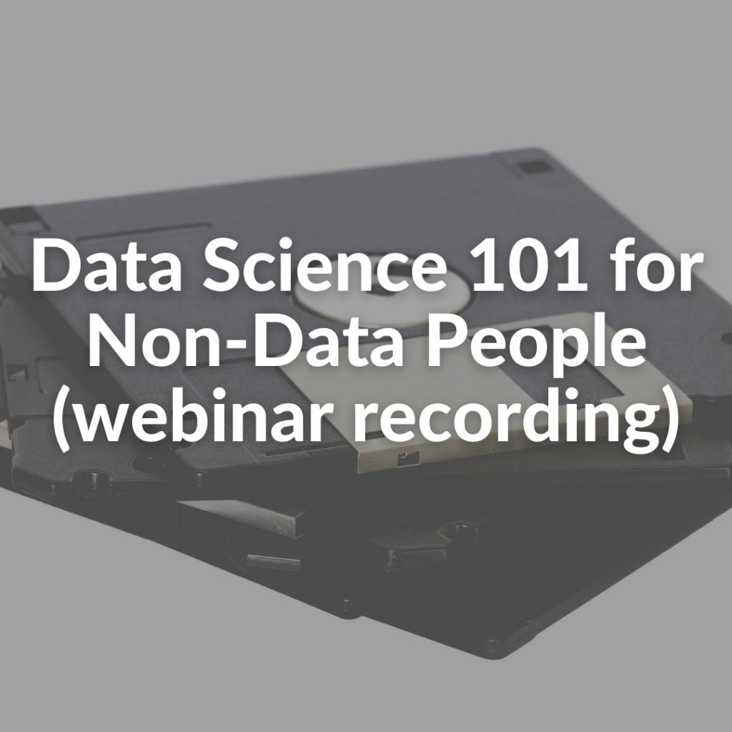 Data Science 101 for Non-Data People (webinar recording)