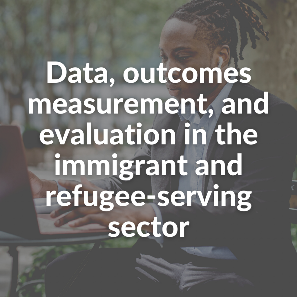 Data, outcomes measurement, and evaluation in the immigrant and refugee-serving sector