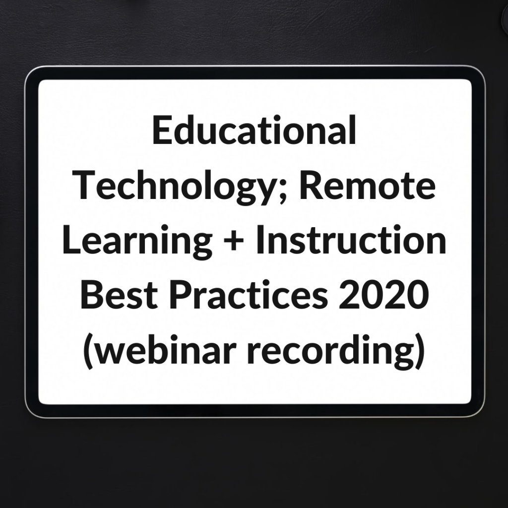 Educational Technology; Remote Learning + Instruction Best Practices 2020 (webinar recording)