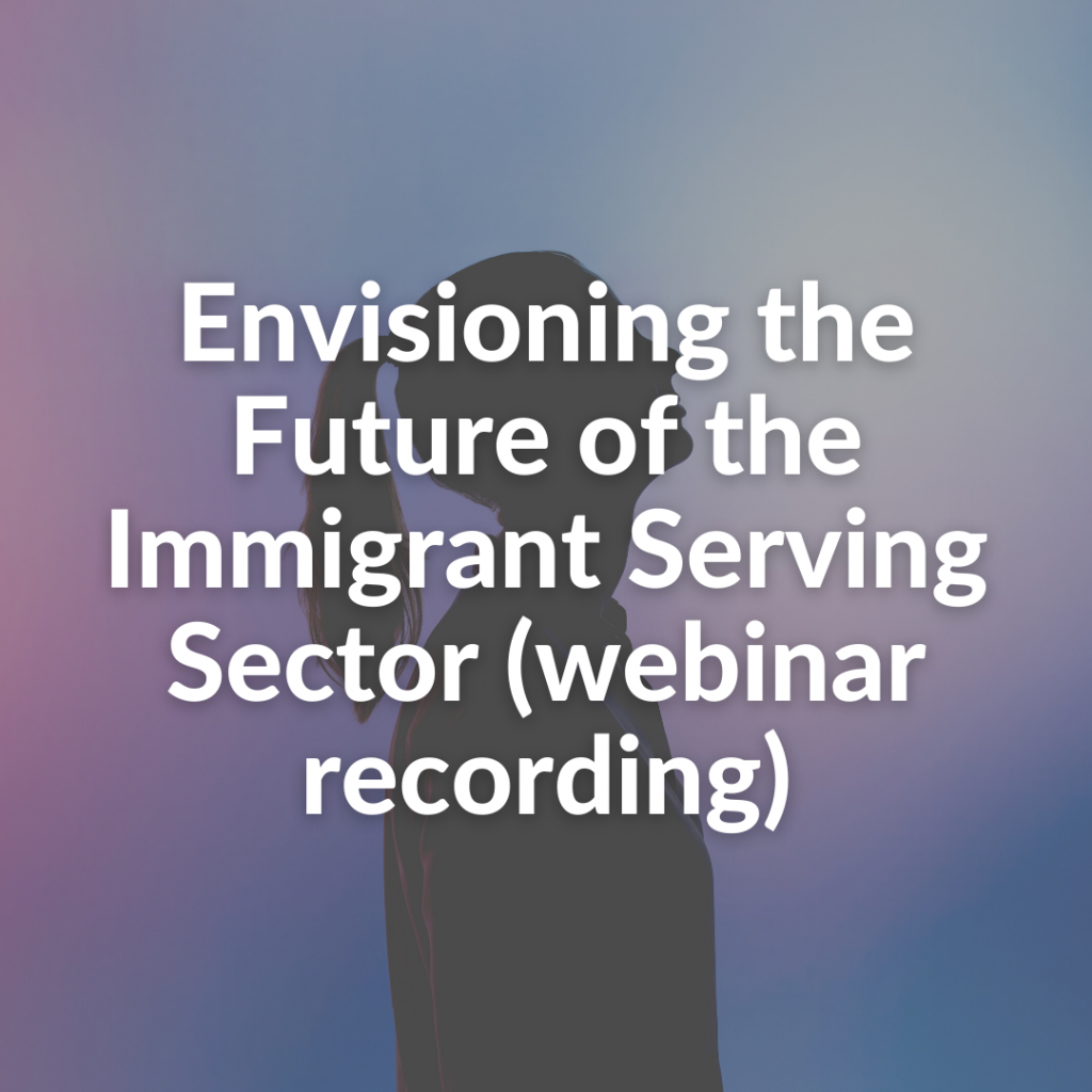 Envisioning the Future of the Immigrant Serving Sector (webinar recording)
