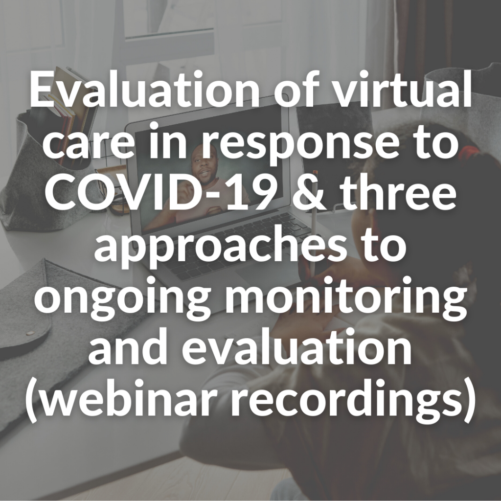 Evaluation of virtual care in response to COVID-19 & three approaches to ongoing monitoring and evaluation (webinar recordings)