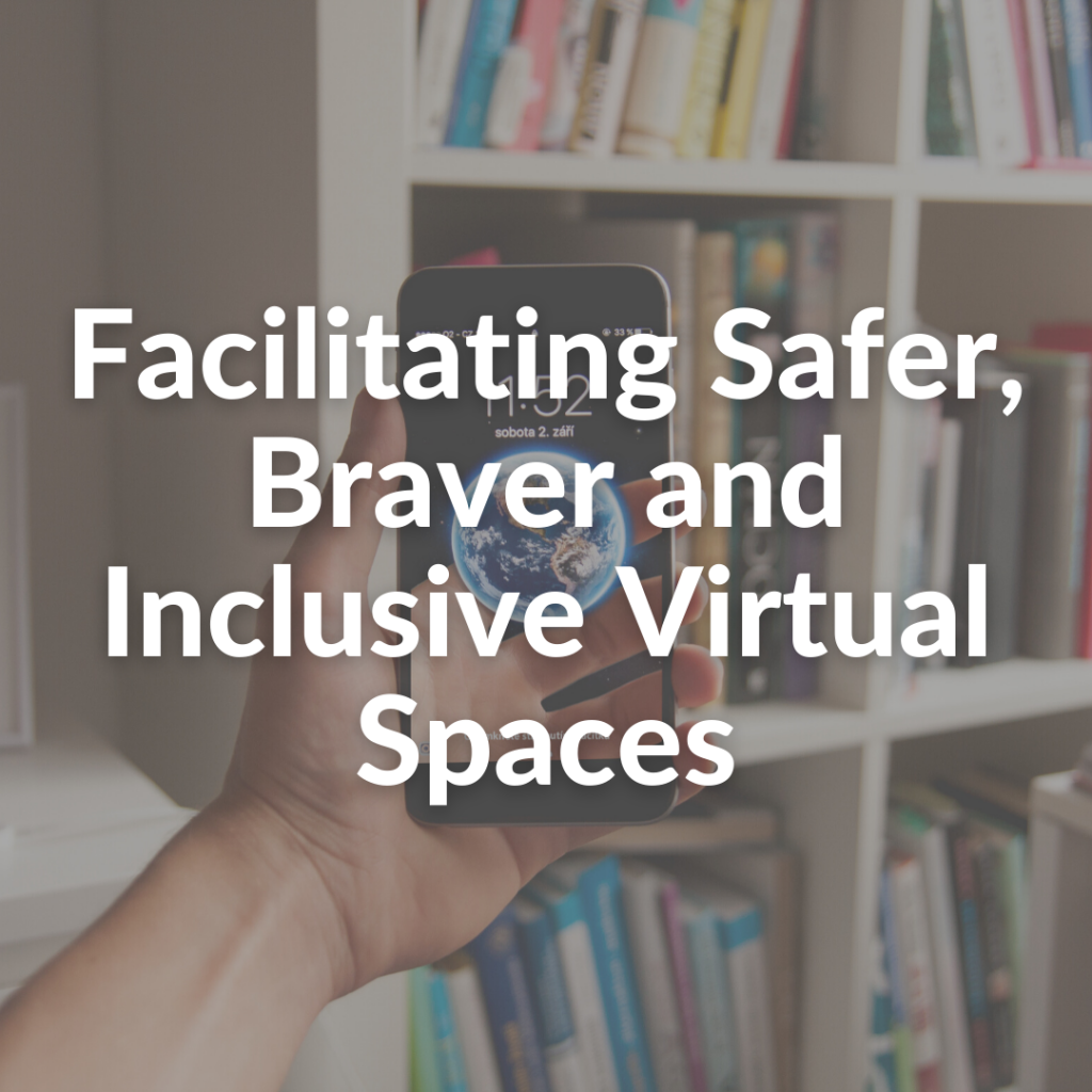 Facilitating Safer, Braver and Inclusive Virtual Spaces