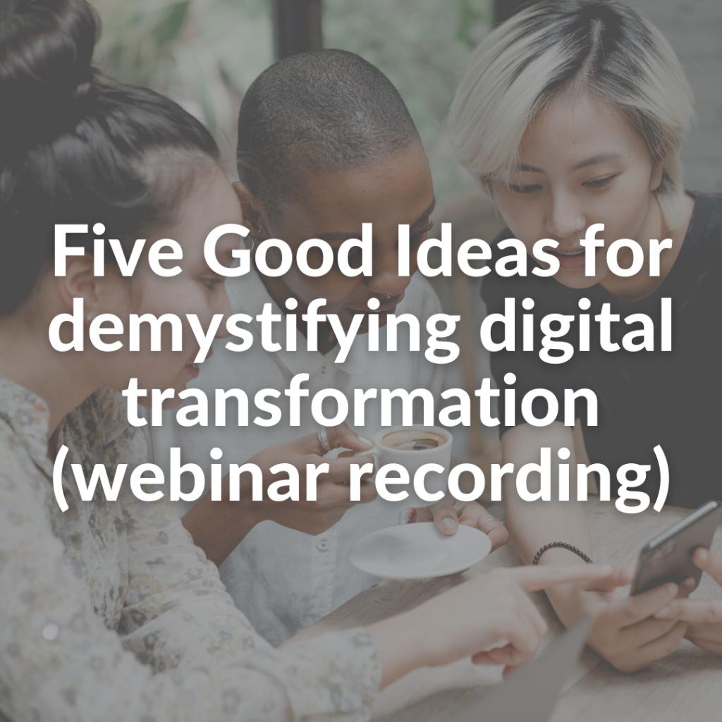 Five Good Ideas for demystifying digital transformation (webinar recording)