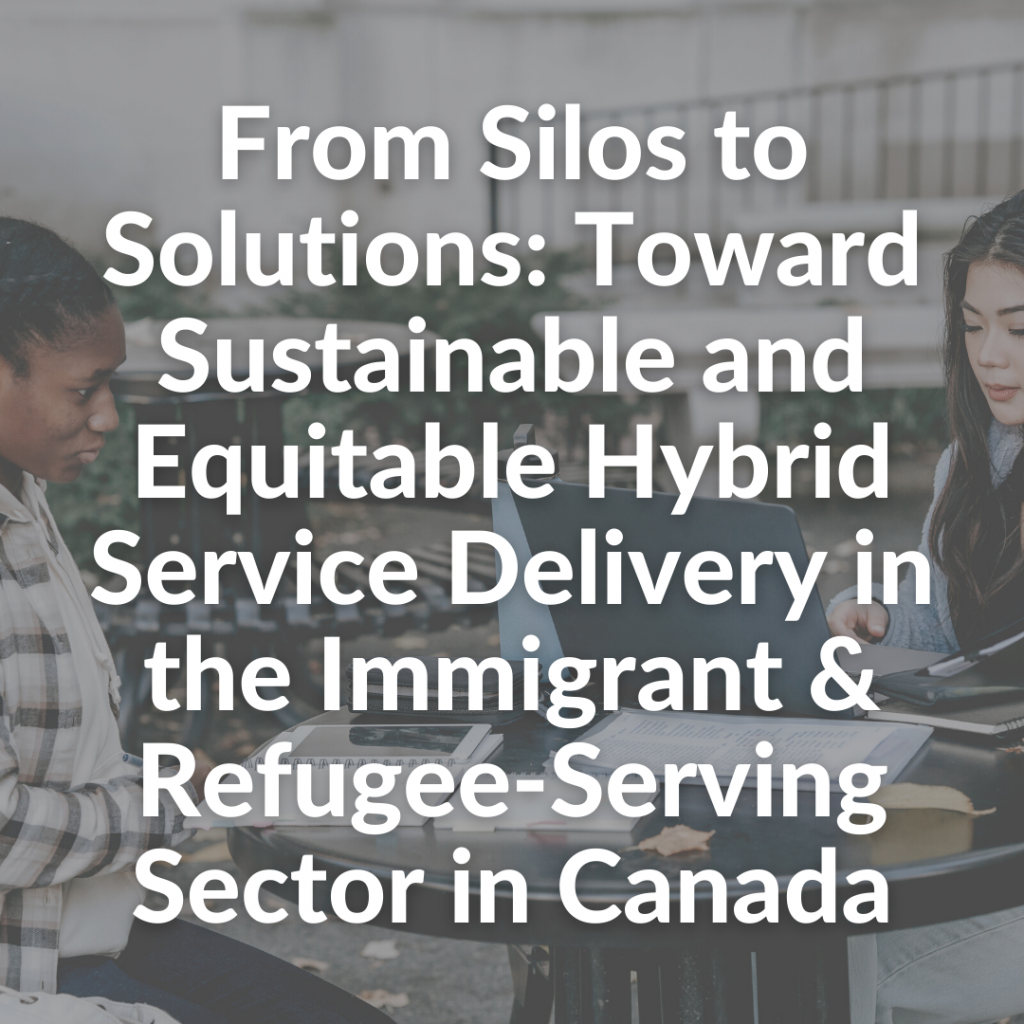 From Silos to Solutions: Toward Sustainable and Equitable Hybrid Service Delivery in the Immigrant & Refugee-Serving Sector in Canada