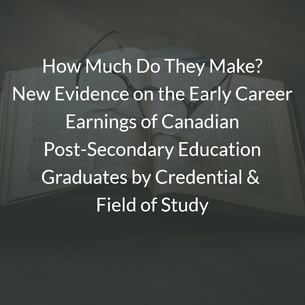 How Much Do They Make? New Evidence on the Early Career Earnings of Canadian Post-Secondary Education Graduates by Credential & Field of Study