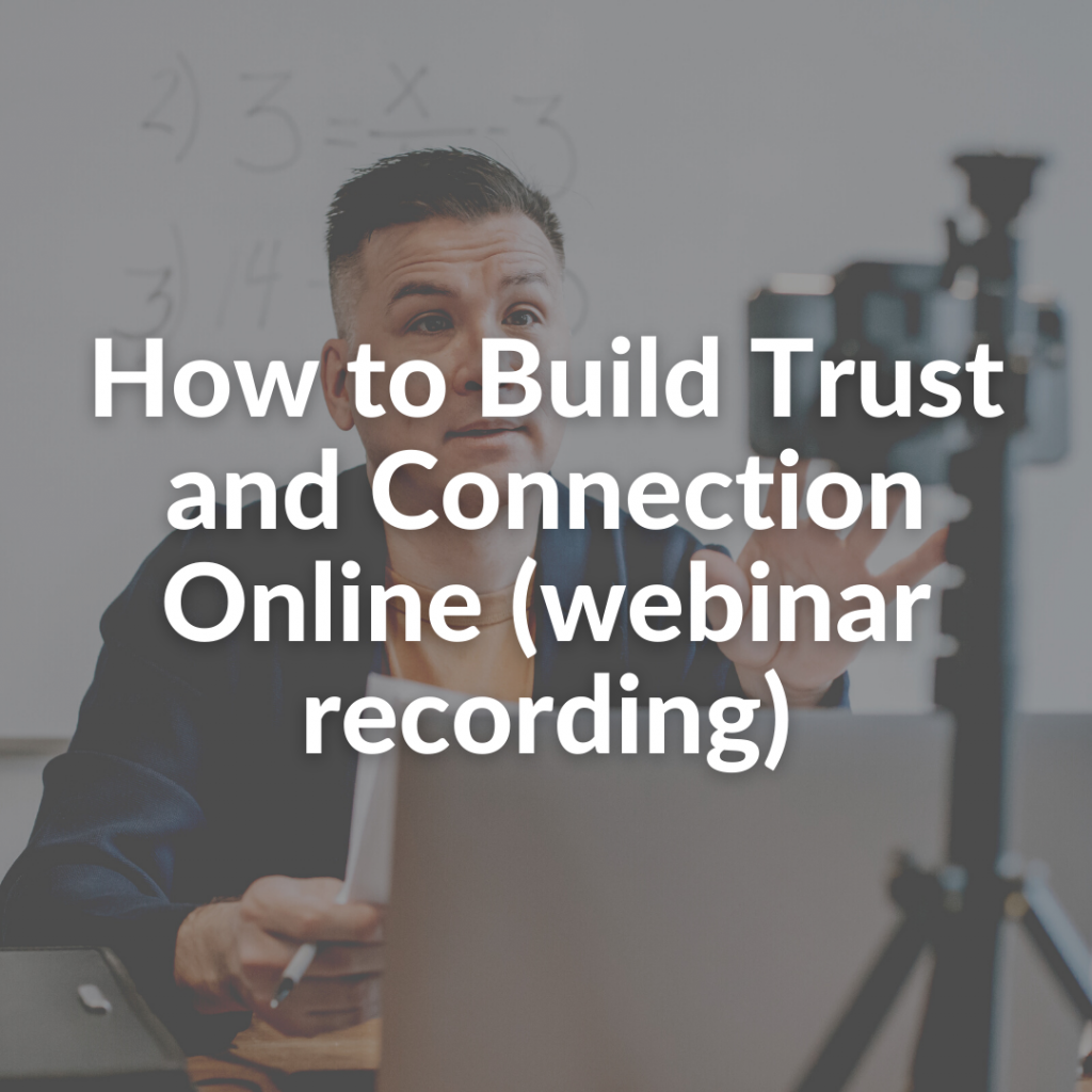 How to Build Trust and Connection Online (webinar recording)