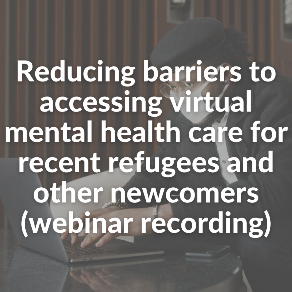 Reducing barriers to accessing virtual mental health care for recent refugees and other newcomers (webinar recording)