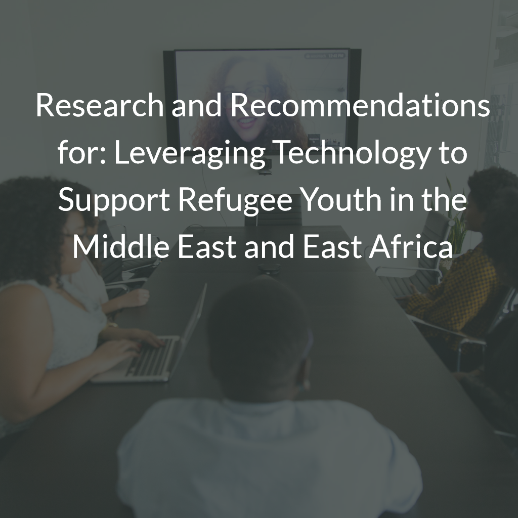 Research and Recommendations for: Leveraging Technology to Support Refugee Youth in the Middle East and East Africa