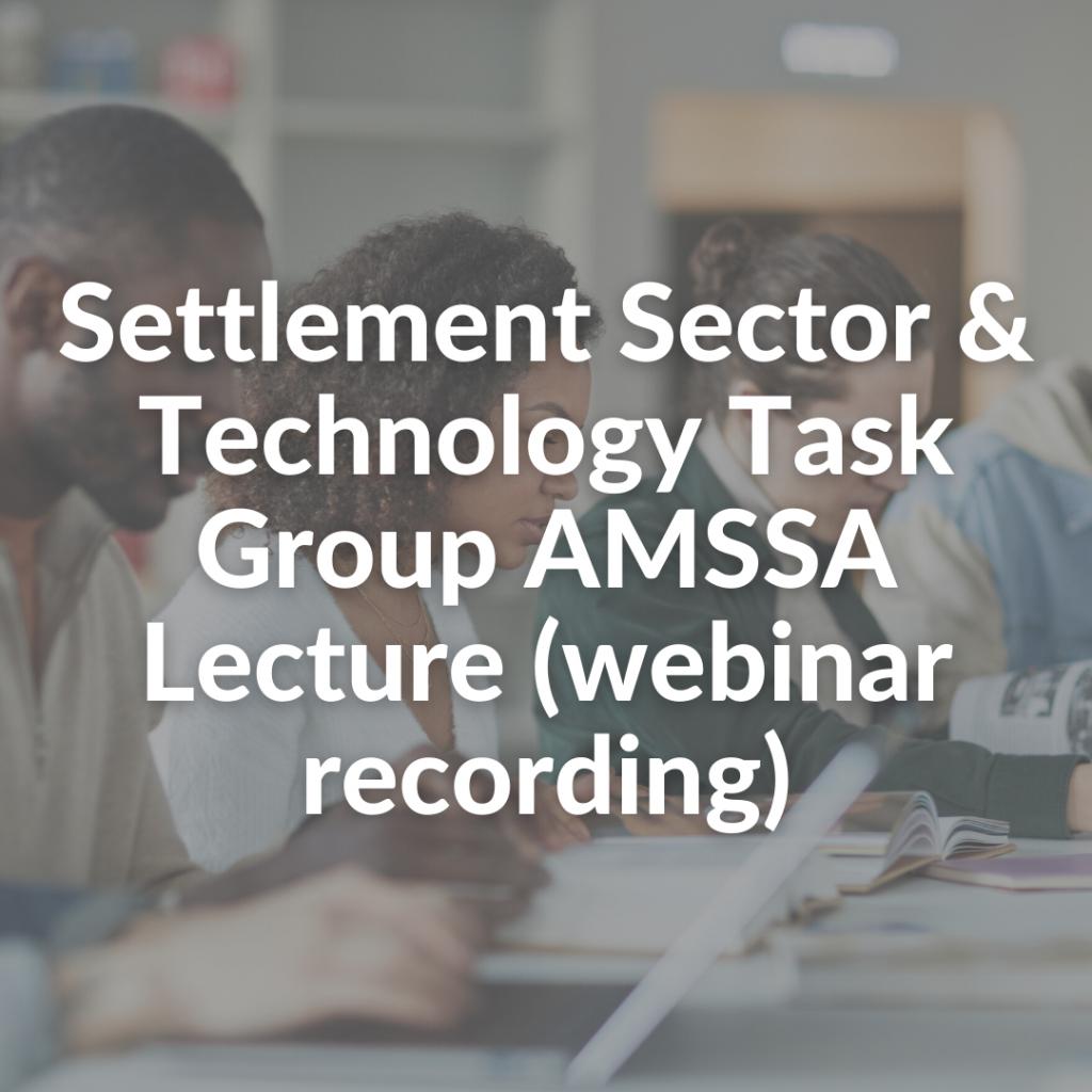 Settlement Sector & Technology Task Group AMSSA Lecture (webinar recording)