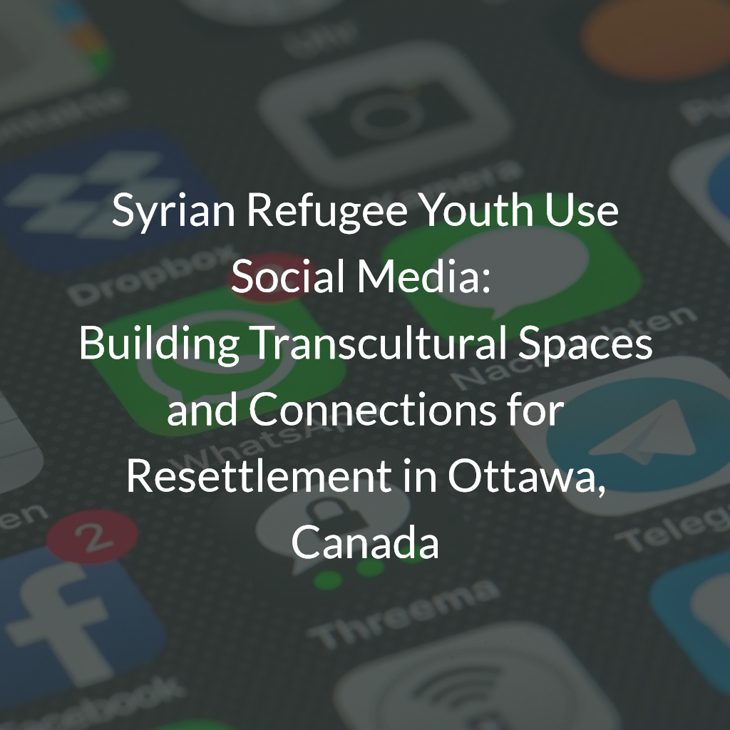 Syrian Refugee Youth Use Social Media: Building Transcultural Spaces and Connections for Resettlement in Ottawa, Canada