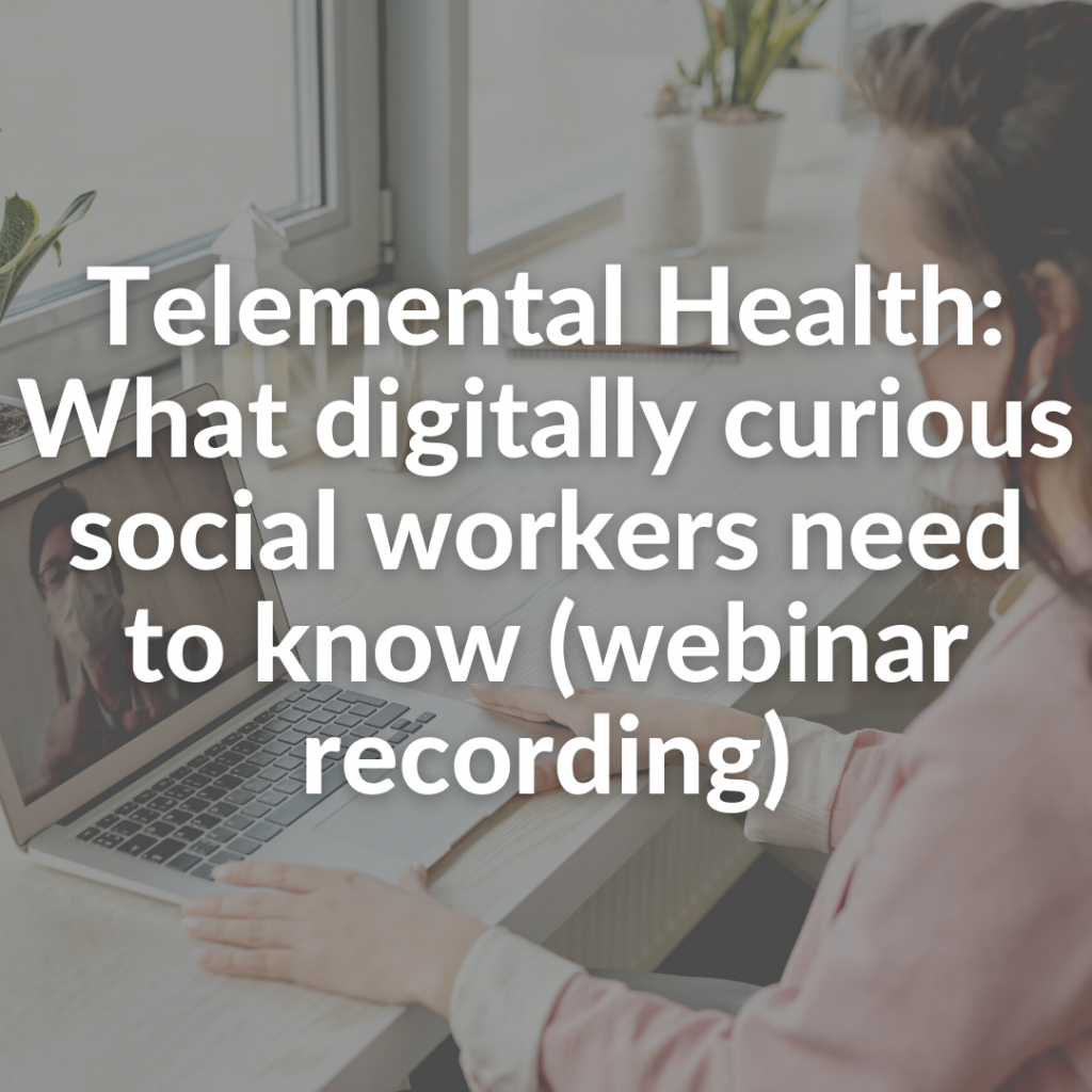Telemental Health: What digitally curious social workers need to know (webinar recording)