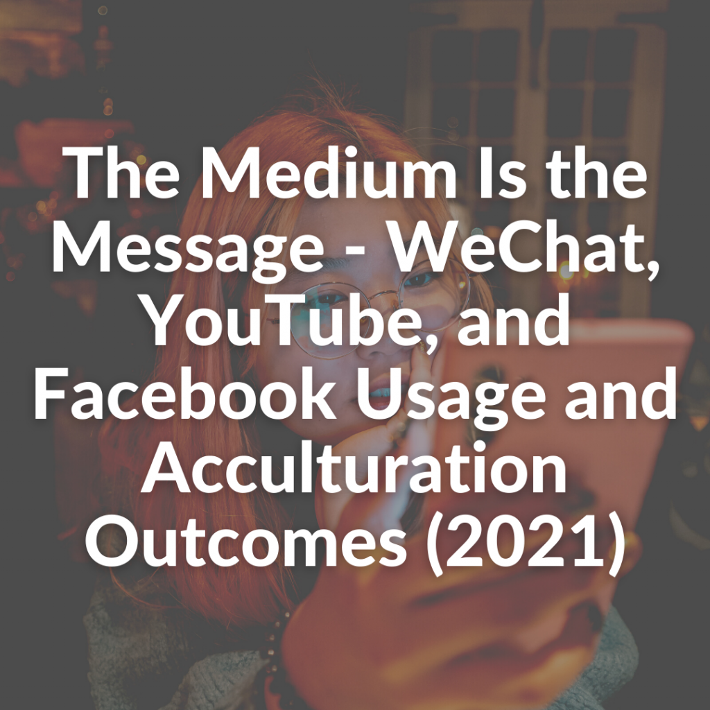The Medium Is the Message - WeChat, YouTube, and Facebook Usage and Acculturation Outcomes (2021)