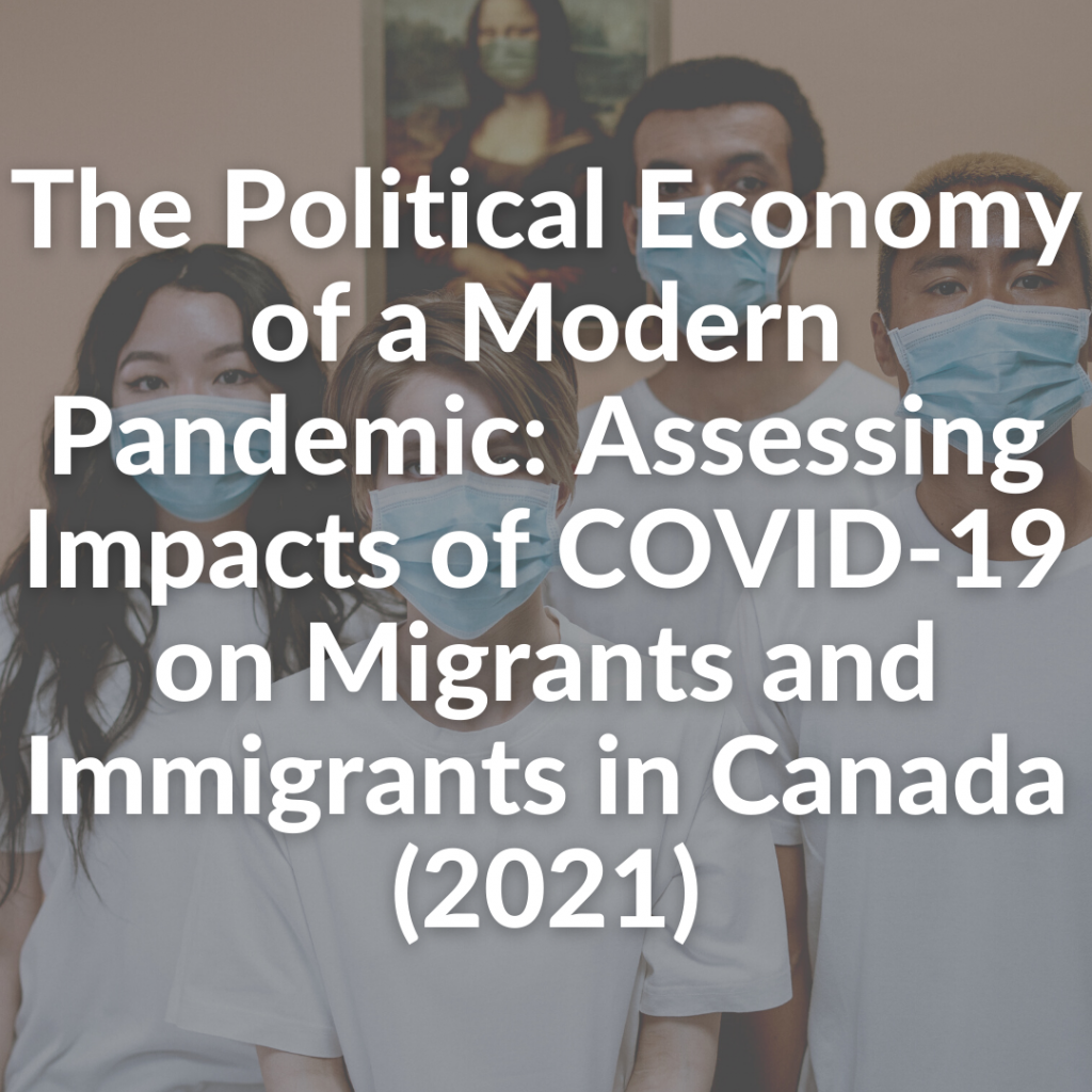 The Political Economy of a Modern Pandemic: Assessing Impacts of COVID-19 on Migrants and Immigrants in Canada (2021)