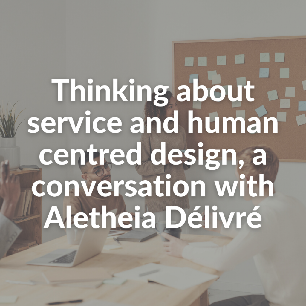 Thinking about service and human centred design, a conversation with Aletheia Délivré