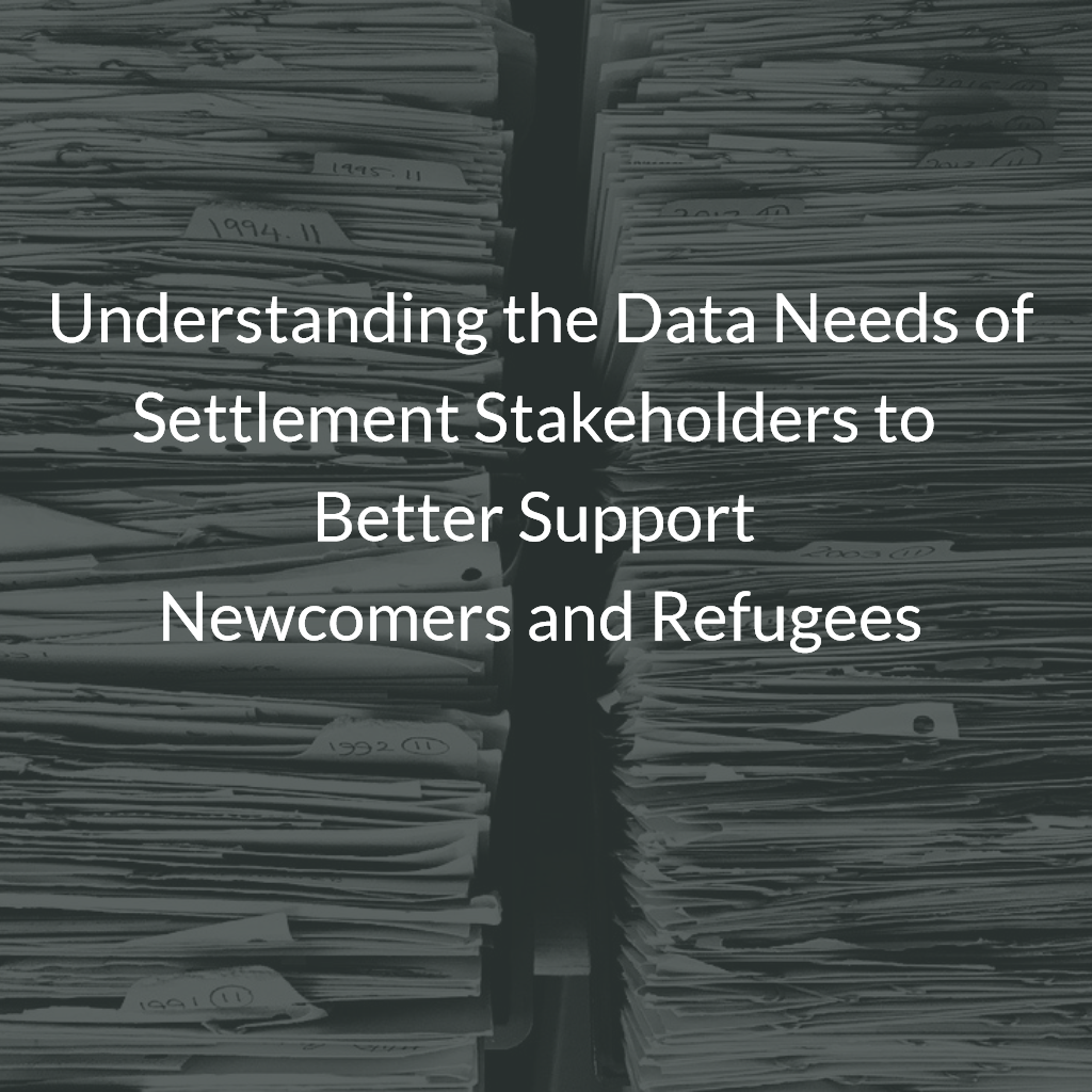 Understanding the Data Needs of Settlement Stakeholders to Better Support Newcomers and Refugees