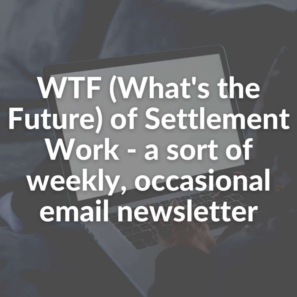 WTF (What's the Future) of Settlement Work - a sort of weekly, occasional email newsletter
