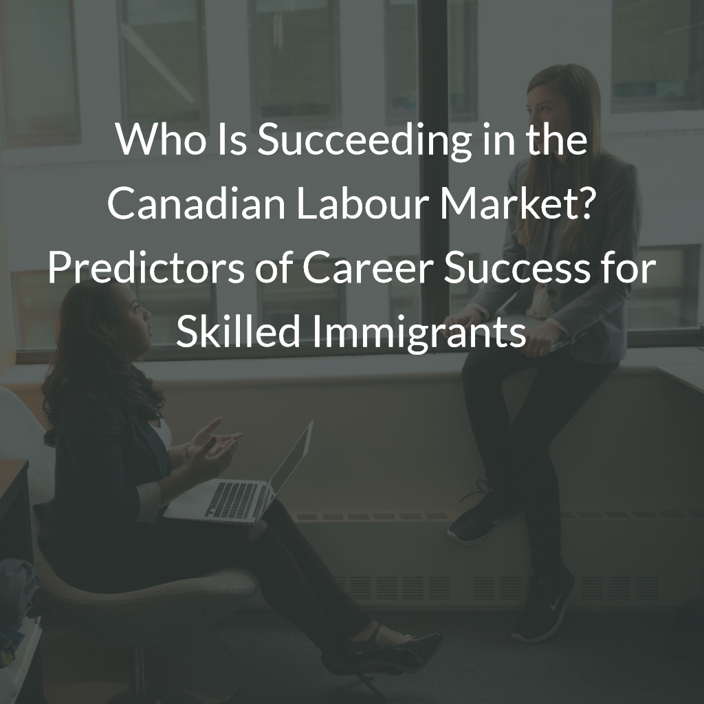 Who Is Succeeding in the Canadian Labour Market? Predictors of Career Success for Skilled Immigrants
