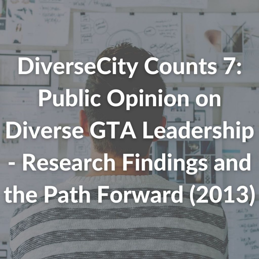 DiverseCity Counts 7: Public Opinion on Diverse GTA Leadership - Research Findings and the Path Forward (2013)